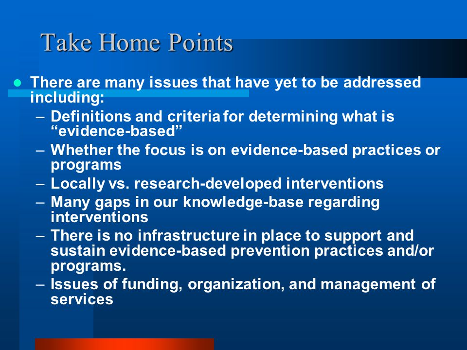 Take Home Points There are many issues that have yet to be addressed including: –Definitions and criteria for determining what is evidence-based –Whether the focus is on evidence-based practices or programs –Locally vs.
