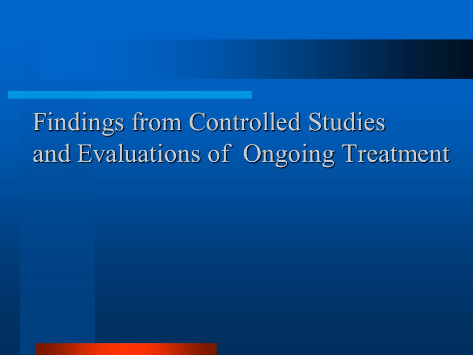 Findings from Controlled Studies and Evaluations of Ongoing Treatment