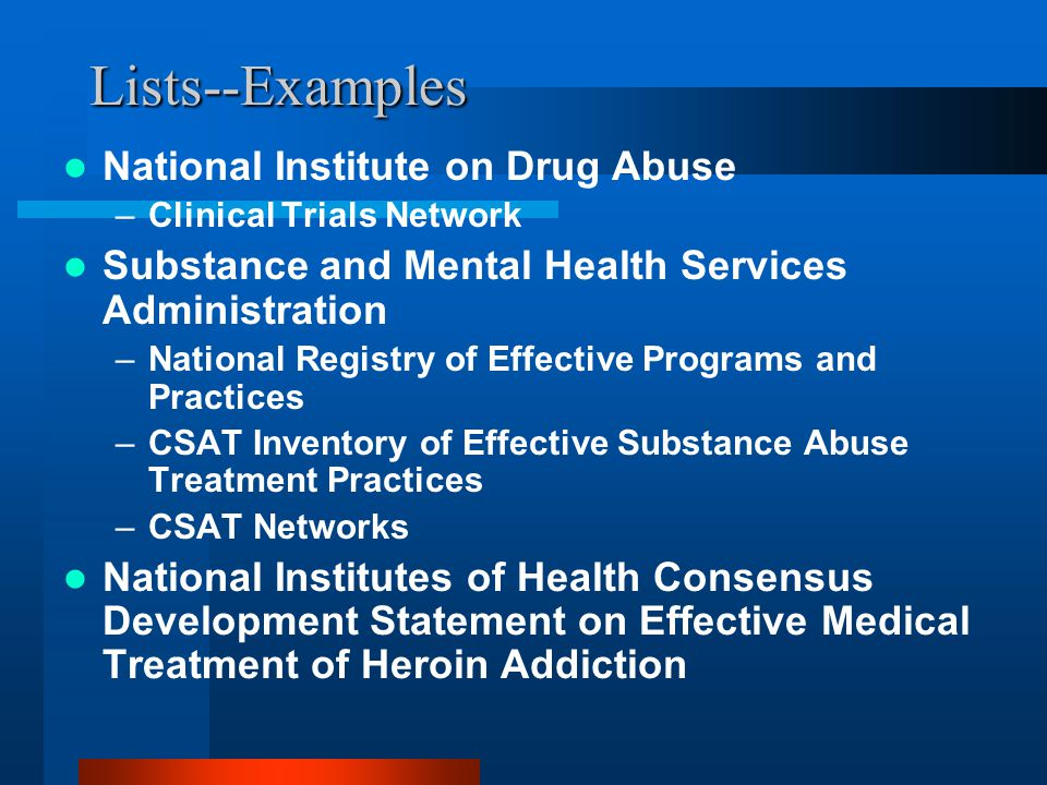 Lists--Examples National Institute on Drug Abuse –Clinical Trials Network Substance and Mental Health Services Administration –National Registry of Effective Programs and Practices –CSAT Inventory of Effective Substance Abuse Treatment Practices –CSAT Networks National Institutes of Health Consensus Development Statement on Effective Medical Treatment of Heroin Addiction