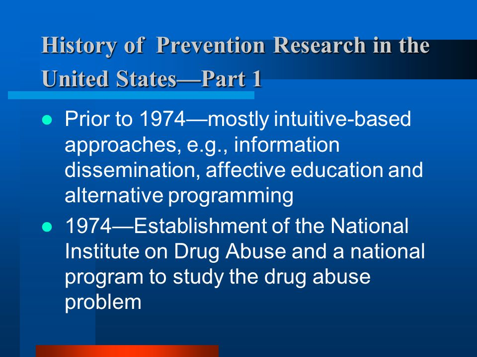 History of Prevention Research in the United StatesPart 1 Prior to 1974mostly intuitive-based approaches, e.g., information dissemination, affective education and alternative programming 1974Establishment of the National Institute on Drug Abuse and a national program to study the drug abuse problem