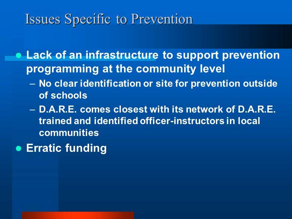 Issues Specific to Prevention Lack of an infrastructure to support prevention programming at the community level –No clear identification or site for prevention outside of schools –D.A.R.E.