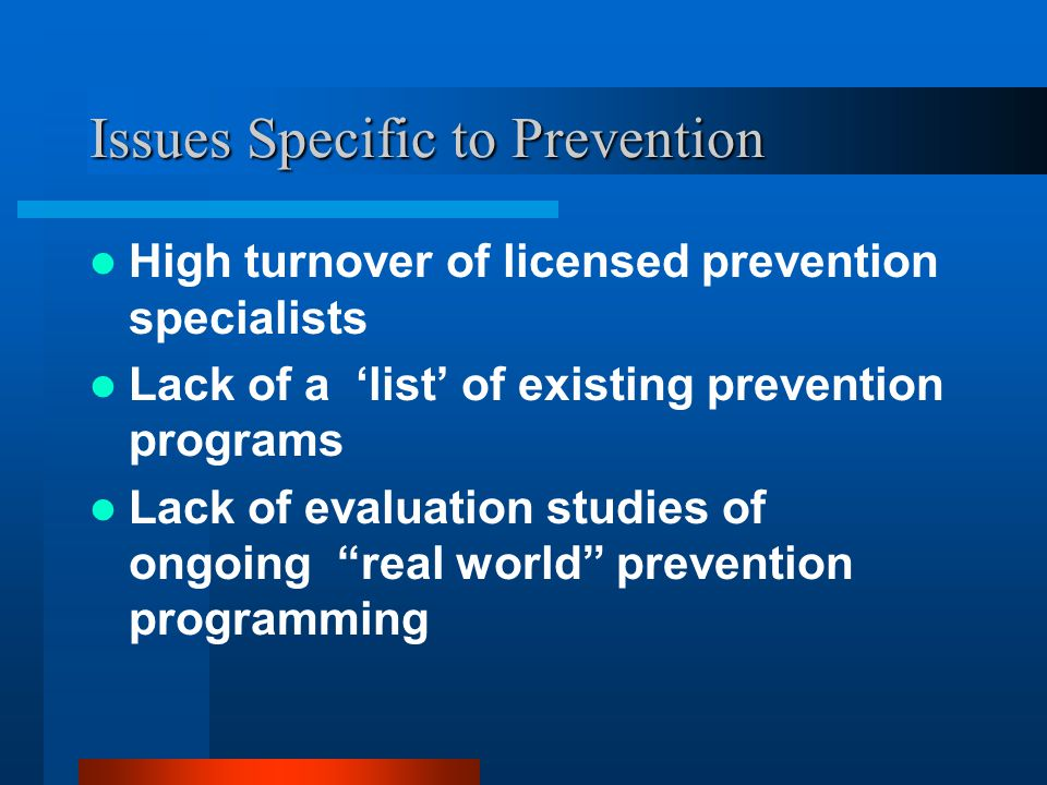 Issues Specific to Prevention High turnover of licensed prevention specialists Lack of a list of existing prevention programs Lack of evaluation studies of ongoing real world prevention programming