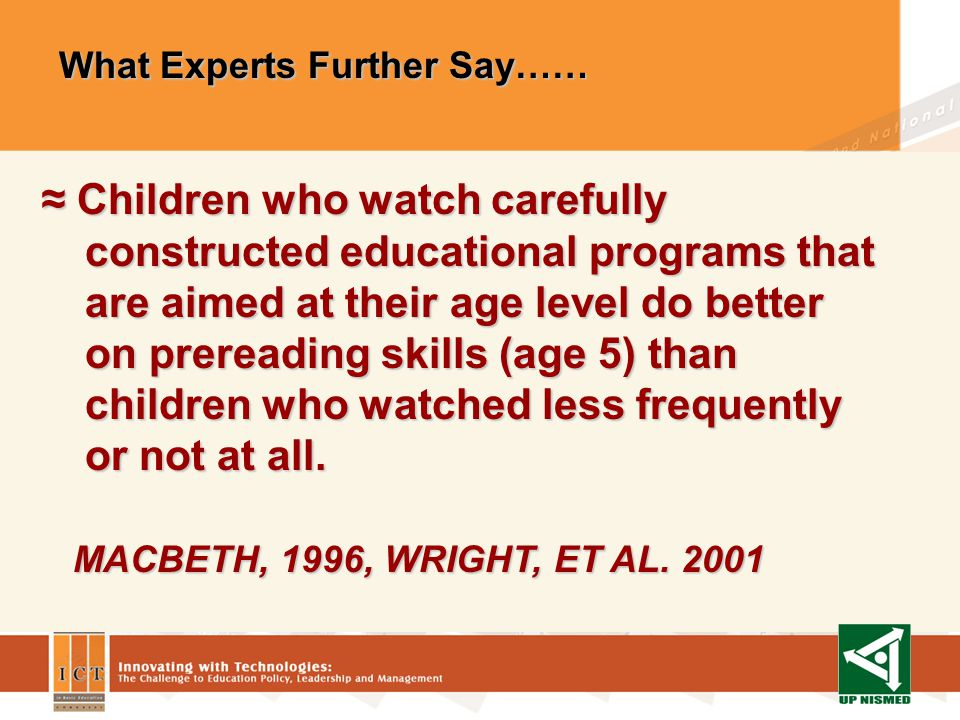 What Experts Further Say…… What Experts Further Say…… In children who watched informative and educational programs for child audiences gained more vocabulary in two years than children who rarely watched such programs.