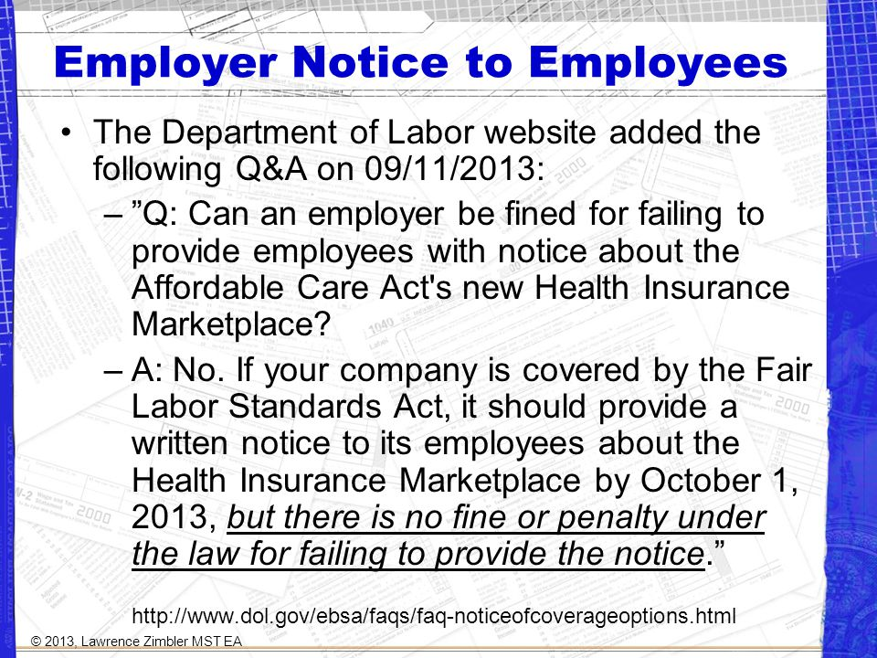 Employer Notice to Employees The Department of Labor website added the following Q&A on 09/11/2013: –Q: Can an employer be fined for failing to provide employees with notice about the Affordable Care Act s new Health Insurance Marketplace.
