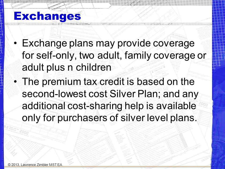 Exchanges Exchange plans may provide coverage for self-only, two adult, family coverage or adult plus n children The premium tax credit is based on the second-lowest cost Silver Plan; and any additional cost-sharing help is available only for purchasers of silver level plans.