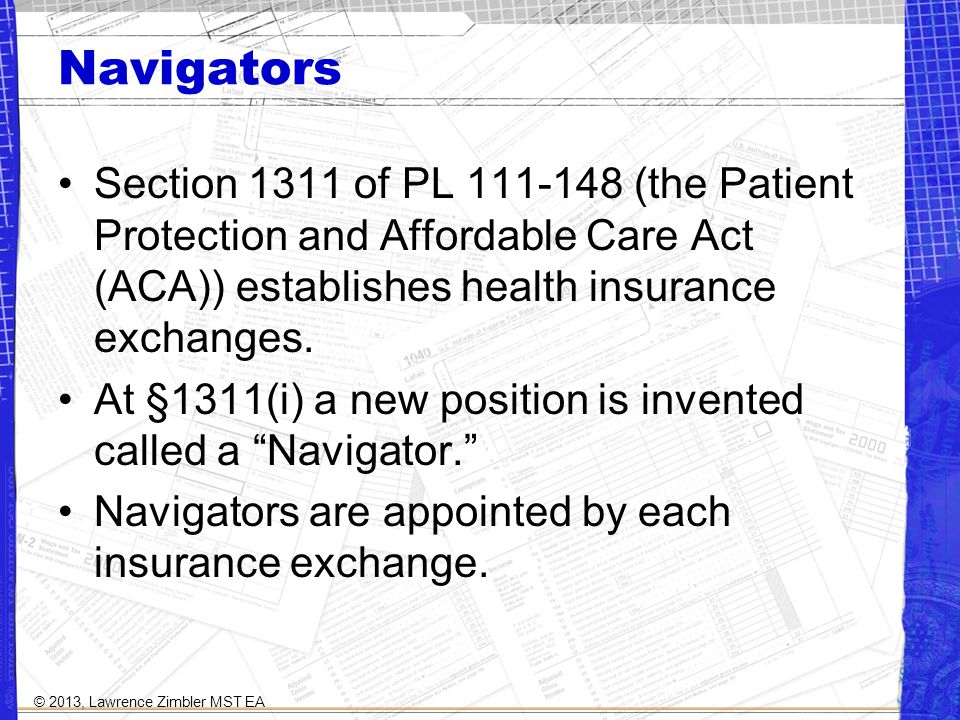 Navigators Section 1311 of PL 111-148 (the Patient Protection and Affordable Care Act (ACA)) establishes health insurance exchanges.