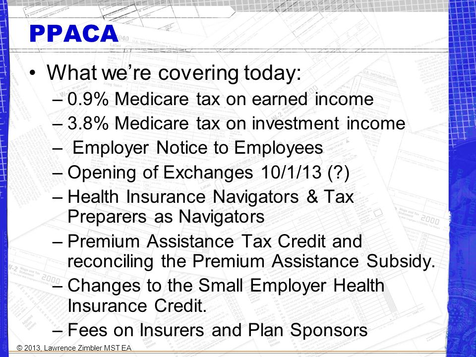 PPACA What were covering today: –0.9% Medicare tax on earned income –3.8% Medicare tax on investment income – Employer Notice to Employees –Opening of Exchanges 10/1/13 ( ) –Health Insurance Navigators & Tax Preparers as Navigators –Premium Assistance Tax Credit and reconciling the Premium Assistance Subsidy.
