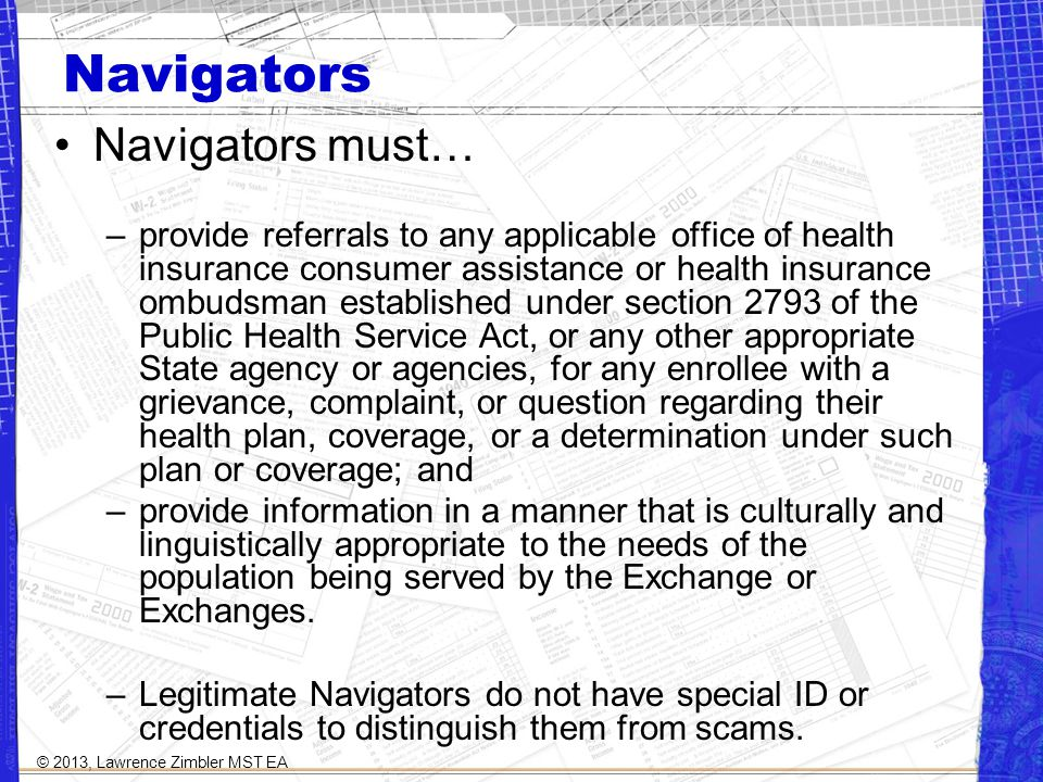Navigators Navigators must… –provide referrals to any applicable office of health insurance consumer assistance or health insurance ombudsman established under section 2793 of the Public Health Service Act, or any other appropriate State agency or agencies, for any enrollee with a grievance, complaint, or question regarding their health plan, coverage, or a determination under such plan or coverage; and –provide information in a manner that is culturally and linguistically appropriate to the needs of the population being served by the Exchange or Exchanges.