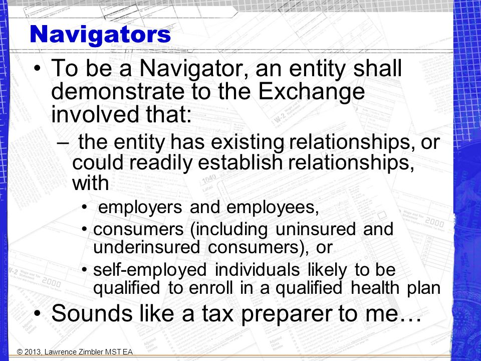 Navigators To be a Navigator, an entity shall demonstrate to the Exchange involved that: – the entity has existing relationships, or could readily establish relationships, with employers and employees, consumers (including uninsured and underinsured consumers), or self-employed individuals likely to be qualified to enroll in a qualified health plan Sounds like a tax preparer to me… © 2013, Lawrence Zimbler MST EA