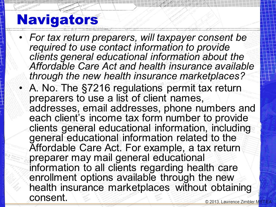 Navigators For tax return preparers, will taxpayer consent be required to use contact information to provide clients general educational information about the Affordable Care Act and health insurance available through the new health insurance marketplaces.