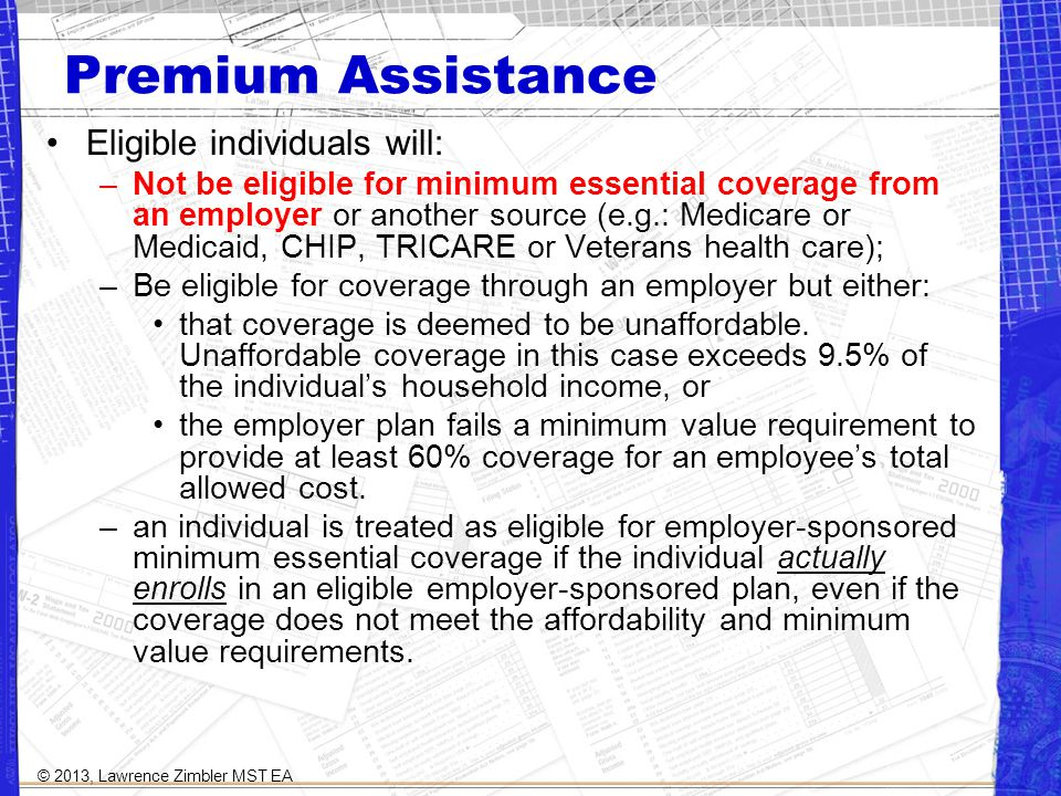 Premium Assistance Eligible individuals will: –Not be eligible for minimum essential coverage from an employer or another source (e.g.: Medicare or Medicaid, CHIP, TRICARE or Veterans health care); –Be eligible for coverage through an employer but either: that coverage is deemed to be unaffordable.