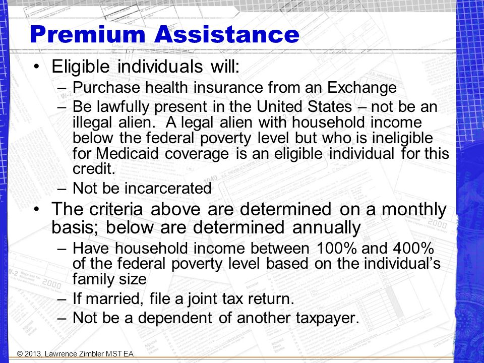 Premium Assistance Eligible individuals will: –Purchase health insurance from an Exchange –Be lawfully present in the United States – not be an illegal alien.