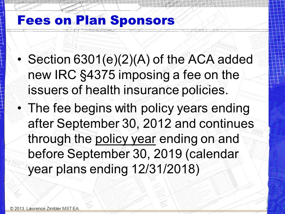 Fees on Plan Sponsors Section 6301(e)(2)(A) of the ACA added new IRC §4375 imposing a fee on the issuers of health insurance policies.
