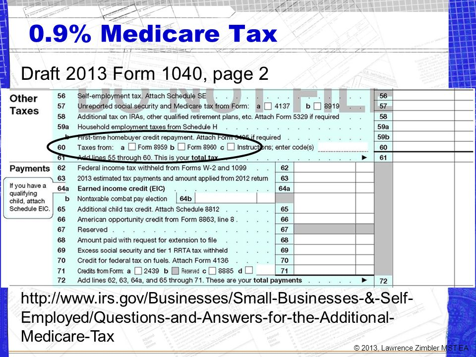 0.9% Medicare Tax Draft 2013 Form 1040, page 2 http://www.irs.gov/Businesses/Small-Businesses-&-Self- Employed/Questions-and-Answers-for-the-Additional- Medicare-Tax © 2013, Lawrence Zimbler MST EA