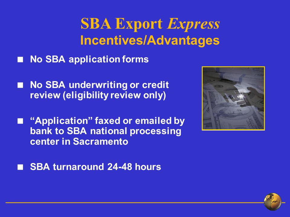 No SBA application forms No SBA underwriting or credit review (eligibility review only) Application faxed or  ed by bank to SBA national processing center in Sacramento SBA turnaround hours SBA Export Express Incentives/Advantages