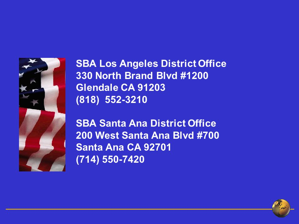 SBA Los Angeles District Office 330 North Brand Blvd #1200 Glendale CA (818) SBA Santa Ana District Office 200 West Santa Ana Blvd #700 Santa Ana CA (714)