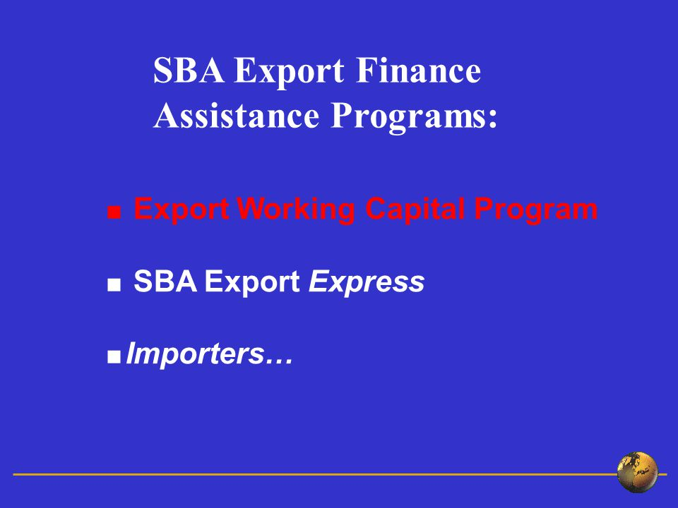 Export Working Capital Program SBA Export Express Importers… SBA Export Finance Assistance Programs: