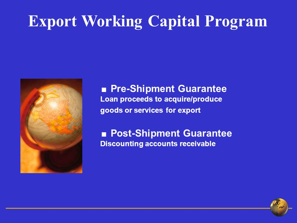 Pre-Shipment Guarantee Loan proceeds to acquire/produce goods or services for export Post-Shipment Guarantee Discounting accounts receivable Export Working Capital Program