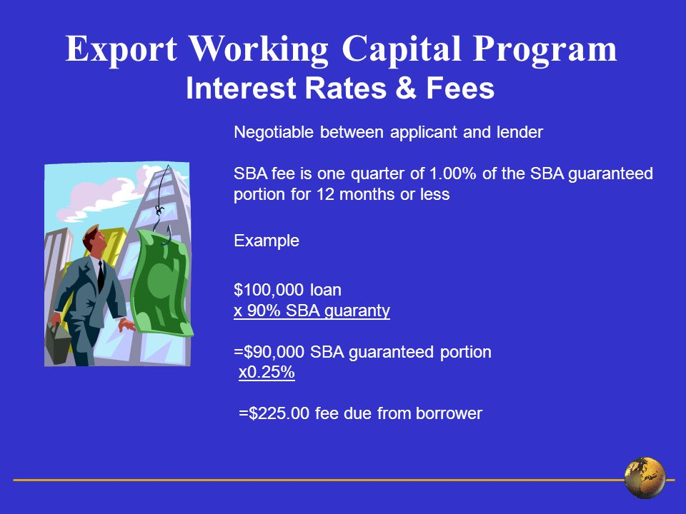 Negotiable between applicant and lender SBA fee is one quarter of 1.00% of the SBA guaranteed portion for 12 months or less Example $100,000 loan x 90% SBA guaranty =$90,000 SBA guaranteed portion x0.25% =$ fee due from borrower Export Working Capital Program Interest Rates & Fees