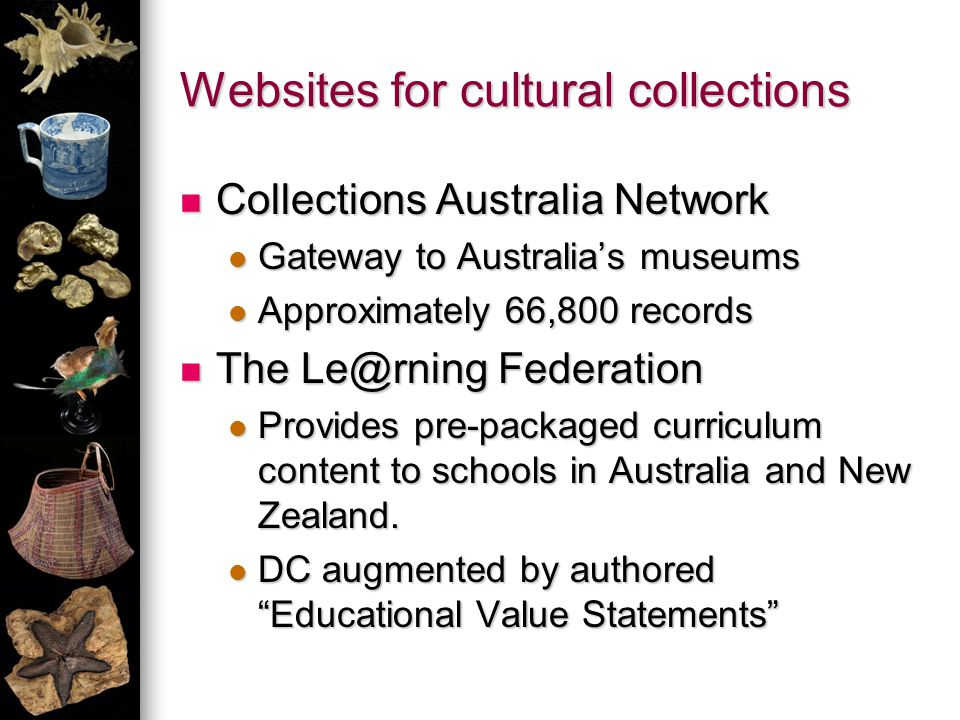Websites for cultural collections Collections Australia Network Collections Australia Network Gateway to Australias museums Gateway to Australias museums Approximately 66,800 records Approximately 66,800 records The Le@rning Federation The Le@rning Federation Provides pre-packaged curriculum content to schools in Australia and New Zealand.