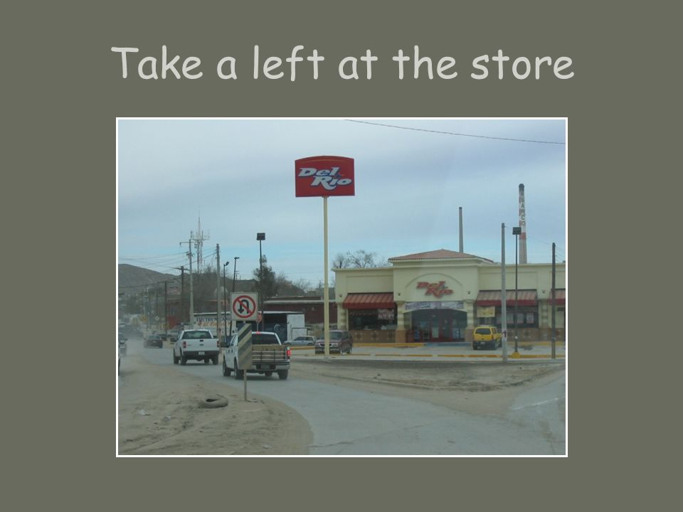 Take a left at the store