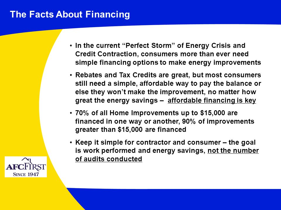 In the current Perfect Storm of Energy Crisis and Credit Contraction, consumers more than ever need simple financing options to make energy improvements Rebates and Tax Credits are great, but most consumers still need a simple, affordable way to pay the balance or else they wont make the improvement, no matter how great the energy savings – affordable financing is key 70% of all Home Improvements up to $15,000 are financed in one way or another, 90% of improvements greater than $15,000 are financed Keep it simple for contractor and consumer – the goal is work performed and energy savings, not the number of audits conducted The Facts About Financing