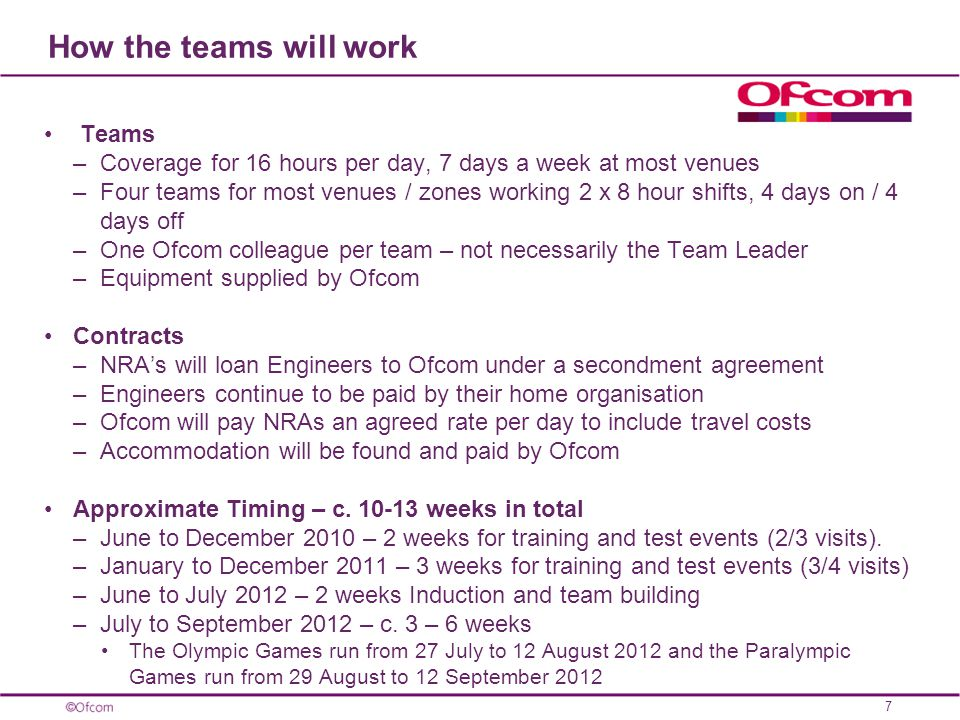 How the teams will work Teams –Coverage for 16 hours per day, 7 days a week at most venues –Four teams for most venues / zones working 2 x 8 hour shifts, 4 days on / 4 days off –One Ofcom colleague per team – not necessarily the Team Leader –Equipment supplied by Ofcom Contracts –NRAs will loan Engineers to Ofcom under a secondment agreement –Engineers continue to be paid by their home organisation –Ofcom will pay NRAs an agreed rate per day to include travel costs –Accommodation will be found and paid by Ofcom Approximate Timing – c.