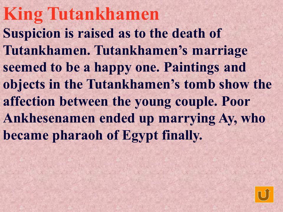 King Tutankhamen Tutankhamens mother seemed to have died giving birth to him. When Tutankhamen was only 9 years old, his father, the pharaoh Akhenaten