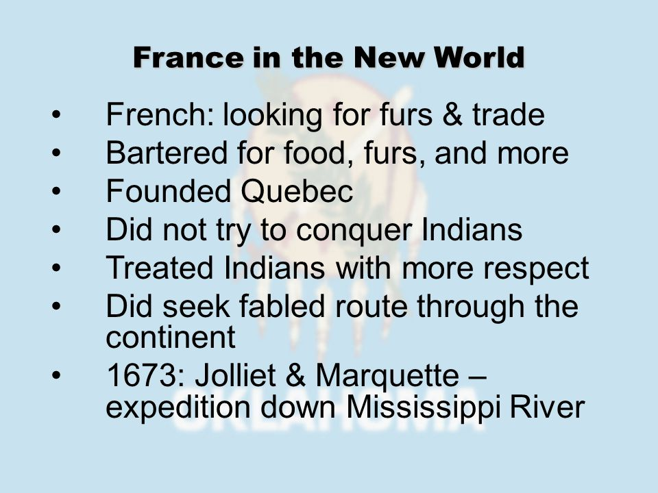 French: looking for furs & trade Bartered for food, furs, and more Founded Quebec Did not try to conquer Indians Treated Indians with more respect Did