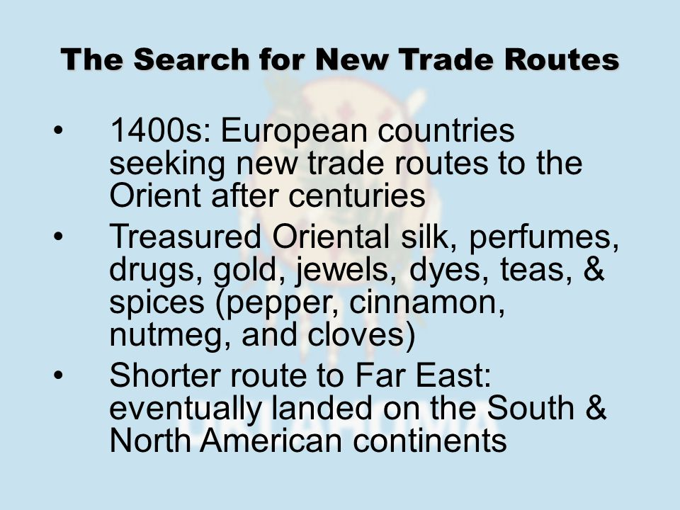 1400s: European countries seeking new trade routes to the Orient after centuries Treasured Oriental silk, perfumes, drugs, gold, jewels, dyes, teas, &