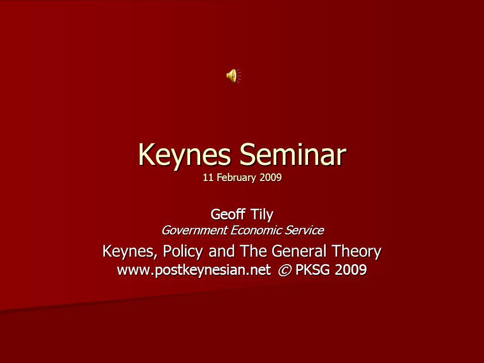 Keynes Seminar 11 February 2009 Geoff Tily Government Economic Service Keynes, Policy and The General Theory www.postkeynesian.net © PKSG 2009