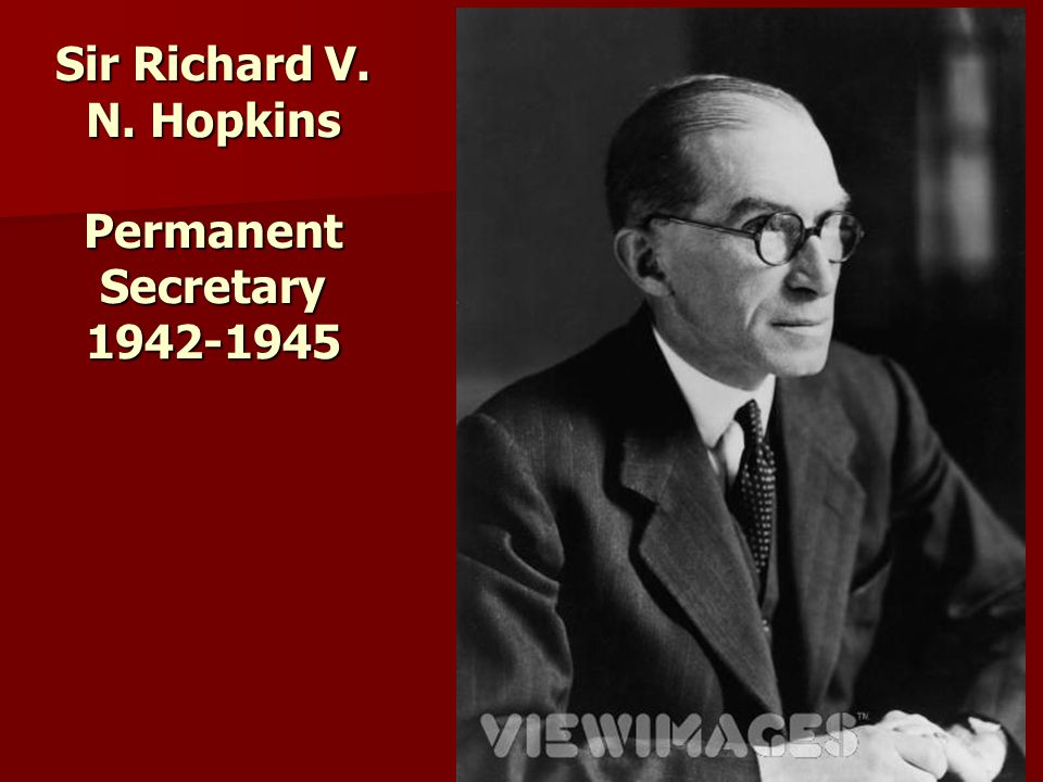 Sir Richard V. N. Hopkins Permanent Secretary 1942-1945
