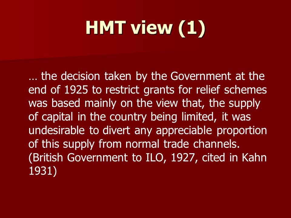 HMT view (1) … the decision taken by the Government at the end of 1925 to restrict grants for relief schemes was based mainly on the view that, the supply of capital in the country being limited, it was undesirable to divert any appreciable proportion of this supply from normal trade channels.