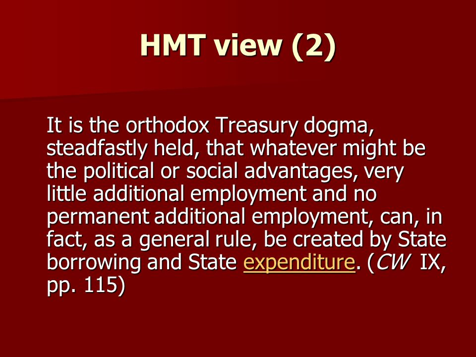 HMT view (2) It is the orthodox Treasury dogma, steadfastly held, that whatever might be the political or social advantages, very little additional employment and no permanent additional employment, can, in fact, as a general rule, be created by State borrowing and State expenditure.