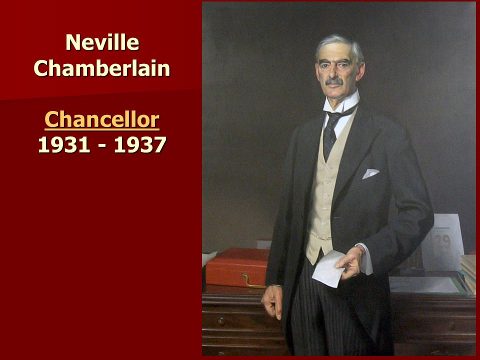 Neville Chamberlain Chancellor 1931 - 1937 Chancellor