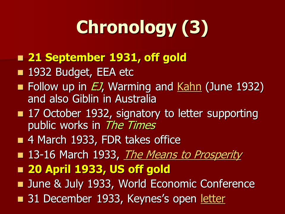Chronology (3) 21 September 1931, off gold 21 September 1931, off gold 1932 Budget, EEA etc 1932 Budget, EEA etc Follow up in EJ, Warming and Kahn (June 1932) and also Giblin in Australia Follow up in EJ, Warming and Kahn (June 1932) and also Giblin in AustraliaKahn 17 October 1932, signatory to letter supporting public works in The Times 17 October 1932, signatory to letter supporting public works in The Times 4 March 1933, FDR takes office 4 March 1933, FDR takes office 13-16 March 1933, The Means to Prosperity 13-16 March 1933, The Means to ProsperityThe Means to ProsperityThe Means to Prosperity 20 April 1933, US off gold 20 April 1933, US off gold June & July 1933, World Economic Conference June & July 1933, World Economic Conference 31 December 1933, Keyness open letter 31 December 1933, Keyness open letterletter