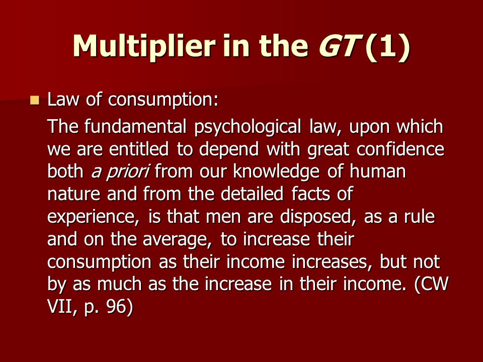 Multiplier in the GT (1) Law of consumption: Law of consumption: The fundamental psychological law, upon which we are entitled to depend with great confidence both a priori from our knowledge of human nature and from the detailed facts of experience, is that men are disposed, as a rule and on the average, to increase their consumption as their income increases, but not by as much as the increase in their income.