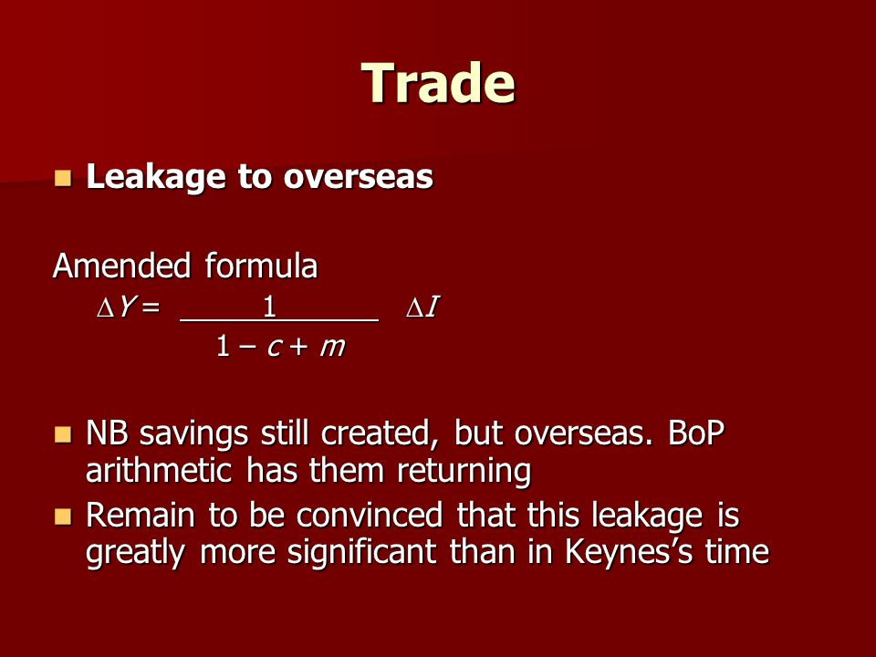 Trade Leakage to overseas Leakage to overseas Amended formula Y = 1 I Y = 1 I 1 – c + m 1 – c + m NB savings still created, but overseas.