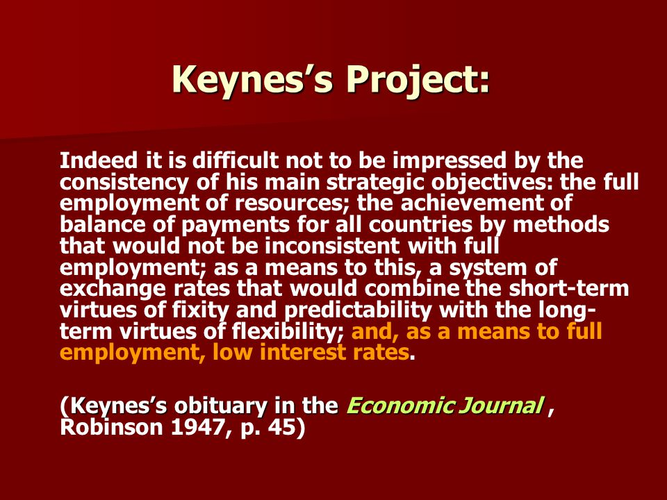 Keyness Project: Indeed it is difficult not to be impressed by the consistency of his main strategic objectives: the full employment of resources; the achievement of balance of payments for all countries by methods that would not be inconsistent with full employment; as a means to this, a system of exchange rates that would combine the short-term virtues of fixity and predictability with the long- term virtues of flexibility; and, as a means to full employment, low interest rates.