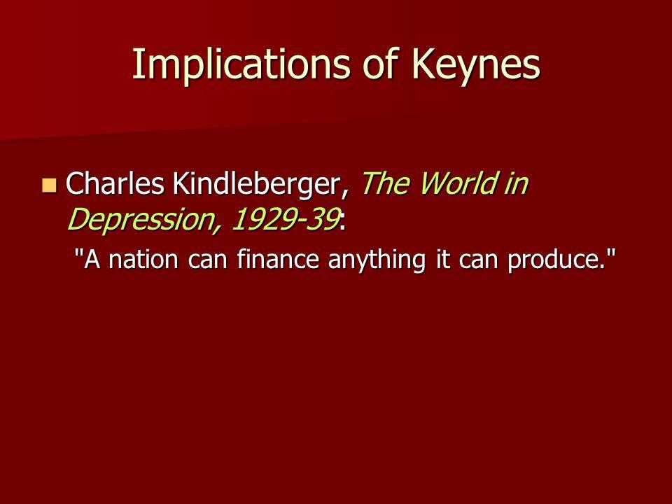 Implications of Keynes Charles Kindleberger, The World in Depression, 1929-39: Charles Kindleberger, The World in Depression, 1929-39: A nation can finance anything it can produce.