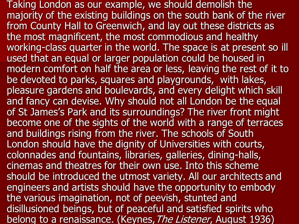 Taking London as our example, we should demolish the majority of the existing buildings on the south bank of the river from County Hall to Greenwich, and lay out these districts as the most magnificent, the most commodious and healthy working-class quarter in the world.