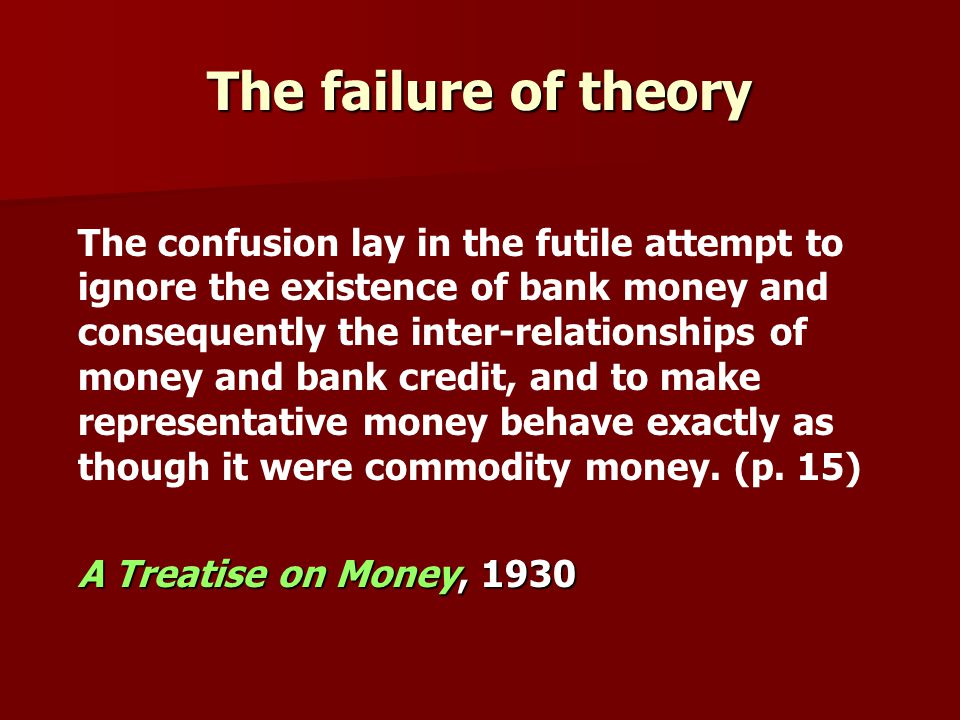 The confusion lay in the futile attempt to ignore the existence of bank money and consequently the inter-relationships of money and bank credit, and to make representative money behave exactly as though it were commodity money.