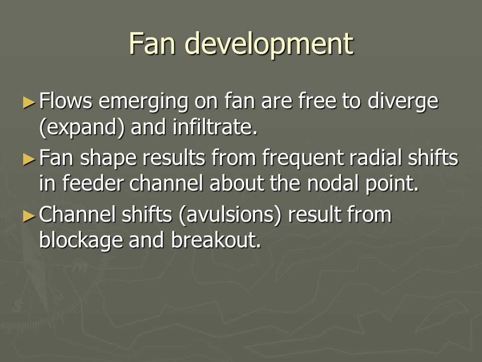Fan development Flows emerging on fan are free to diverge (expand) and infiltrate. Flows emerging on fan are free to diverge (expand) and infiltrate.