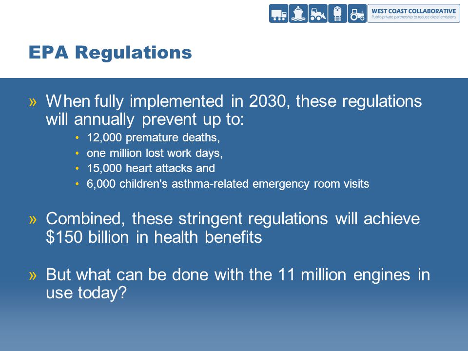 EPA Regulations »When fully implemented in 2030, these regulations will annually prevent up to: 12,000 premature deaths, one million lost work days, 15,000 heart attacks and 6,000 children s asthma-related emergency room visits »Combined, these stringent regulations will achieve $150 billion in health benefits »But what can be done with the 11 million engines in use today