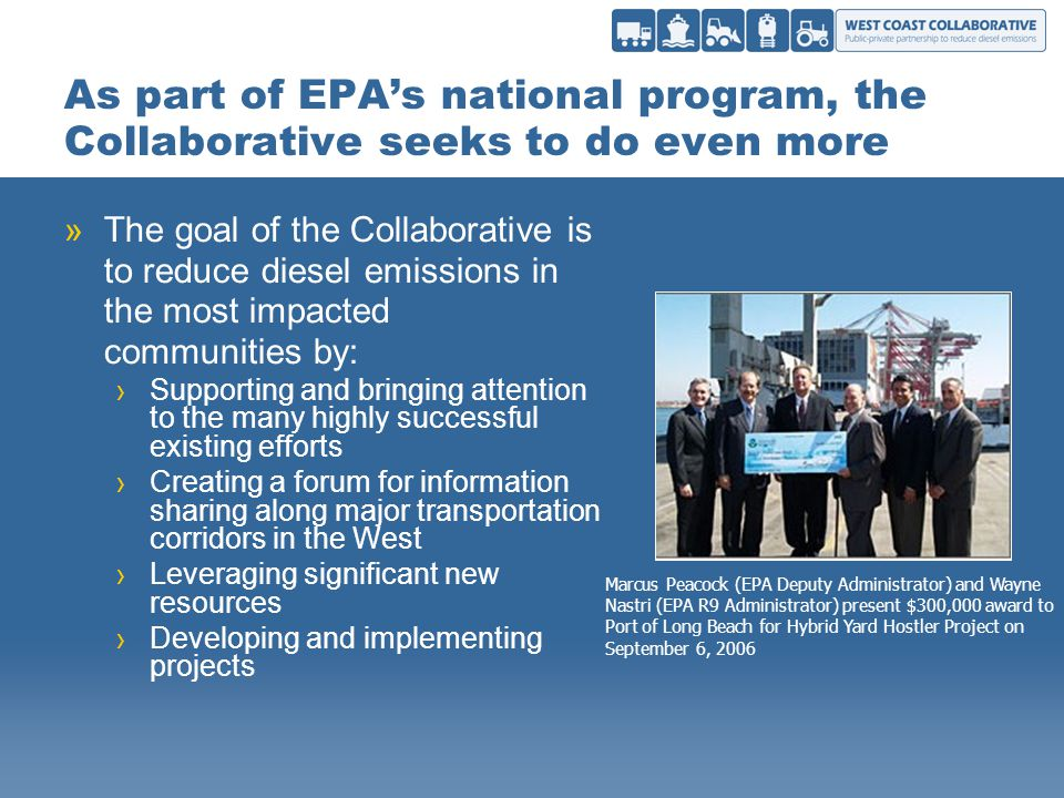 As part of EPAs national program, the Collaborative seeks to do even more »The goal of the Collaborative is to reduce diesel emissions in the most impacted communities by: Supporting and bringing attention to the many highly successful existing efforts Creating a forum for information sharing along major transportation corridors in the West Leveraging significant new resources Developing and implementing projects Marcus Peacock (EPA Deputy Administrator) and Wayne Nastri (EPA R9 Administrator) present $300,000 award to Port of Long Beach for Hybrid Yard Hostler Project on September 6, 2006