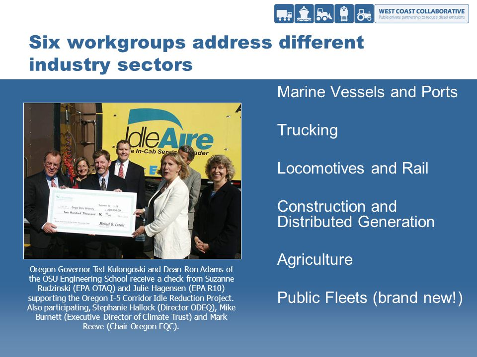 Six workgroups address different industry sectors Marine Vessels and Ports Trucking Locomotives and Rail Construction and Distributed Generation Agriculture Public Fleets (brand new!) Oregon Governor Ted Kulongoski and Dean Ron Adams of the OSU Engineering School receive a check from Suzanne Rudzinski (EPA OTAQ) and Julie Hagensen (EPA R10) supporting the Oregon I-5 Corridor Idle Reduction Project.