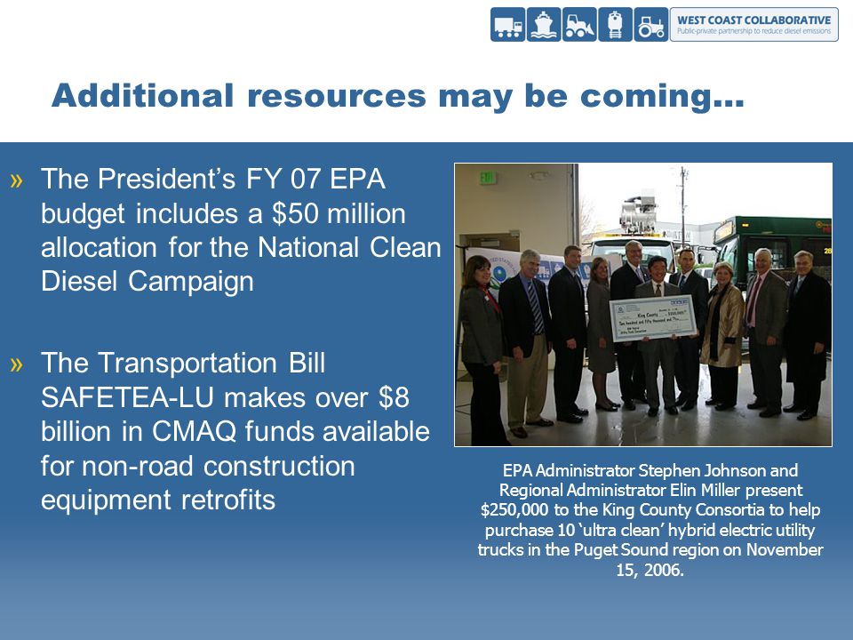Additional resources may be coming… »The Presidents FY 07 EPA budget includes a $50 million allocation for the National Clean Diesel Campaign »The Transportation Bill SAFETEA-LU makes over $8 billion in CMAQ funds available for non-road construction equipment retrofits EPA Administrator Stephen Johnson and Regional Administrator Elin Miller present $250,000 to the King County Consortia to help purchase 10 ultra clean hybrid electric utility trucks in the Puget Sound region on November 15, 2006.