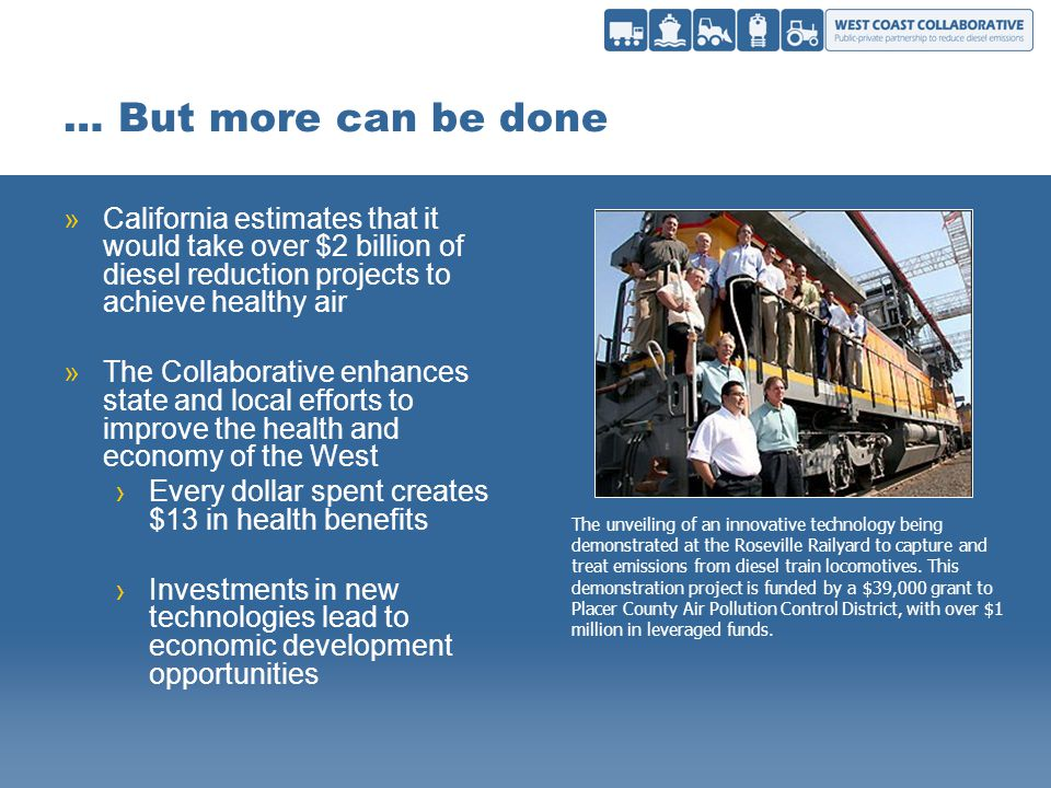 … But more can be done »California estimates that it would take over $2 billion of diesel reduction projects to achieve healthy air »The Collaborative enhances state and local efforts to improve the health and economy of the West Every dollar spent creates $13 in health benefits Investments in new technologies lead to economic development opportunities The unveiling of an innovative technology being demonstrated at the Roseville Railyard to capture and treat emissions from diesel train locomotives.