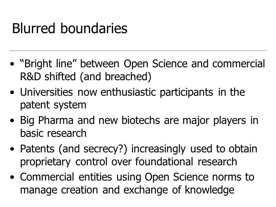 Blurred boundaries Bright line between Open Science and commercial R&D shifted (and breached) Universities now enthusiastic participants in the patent system Big Pharma and new biotechs are major players in basic research Patents (and secrecy ) increasingly used to obtain proprietary control over foundational research Commercial entities using Open Science norms to manage creation and exchange of knowledge