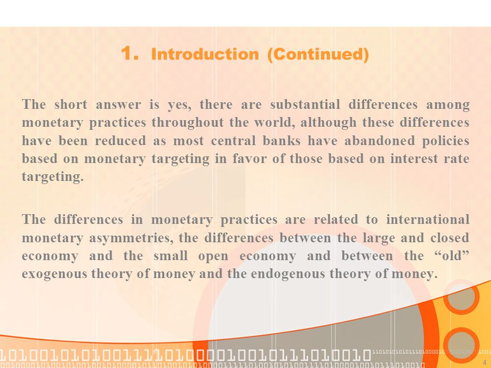 4 The short answer is yes, there are substantial differences among monetary practices throughout the world, although these differences have been reduced as most central banks have abandoned policies based on monetary targeting in favor of those based on interest rate targeting.